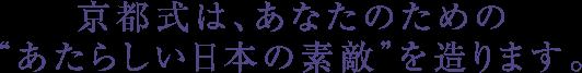 """京都式は、あなたのための""""あたらしい日本の素敵""""を造ります。"""